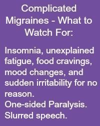 Complicated Migraines What to Watch For: Insomnia, unexplained fatigue, food cravings, mood changes, and sudden irritability for no reason. One-sided Paralysis. Slurred speech. Read more at www.migrainesavvy.com and share your symptoms.