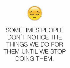 """Sometimes People Don""""t Notice  the Things  we do for them......"""