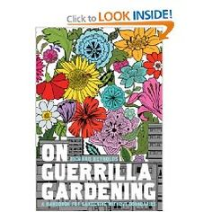 On Guerrilla Gardening: a book about guerrilla gardening. Guerrila-what? you might wonder. Think 'greening' your environment in unusual ways; upgrading shabby parks and walkways, planting cute flowers along buildings in the middle of the night, sow edible plants here and there... Use your imagination!