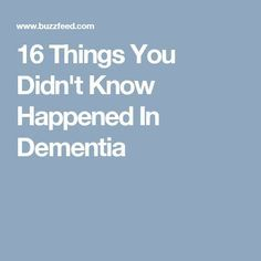16 Things You Didn't Know Happened In Dementia