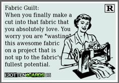 Fabric Guilt: When you finally make a cut into that fabric that you absolutely love. You worry you are wasting this awesome fabric on a project that is not up to the fabric's fullest potential.