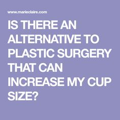 IS THERE AN ALTERNATIVE TO PLASTIC SURGERY THAT CAN INCREASE MY CUP SIZE?