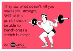 Funny Breakup Ecard: They say what doesn't kill you makes you stronger, SHIT at this point, I should be able to bench-press a stretch hummer.