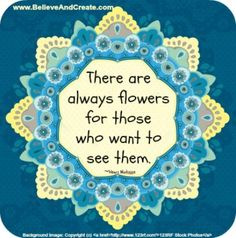 """""""There are always flowers for those who want to see them."""" ~ Henri Matisse www.BelieveAndCreate.com"""