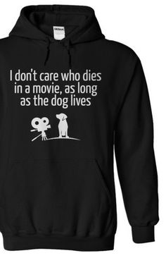 I don't care who dies in a movie, as long as the dog lives!!! Love this hoodie. http://iheartdogs.com/product/the-dog-lives-hoodie/?utm_source=PinterestNetwork_TheDogLivesHOODIE&utm_medium=link&utm_campaign=PinterestNetwork_TheDogLivesHOODIE
