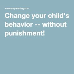 Change your child's behavior -- without punishment!