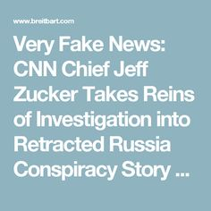 Very Fake News: CNN Chief Jeff Zucker Takes Reins of Investigation into Retracted Russia Conspiracy Story - Breitbart