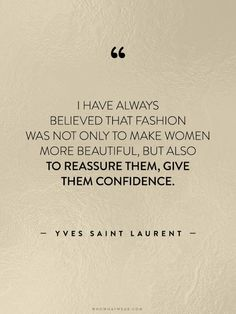 I have always believed that fashion was not only to make women more beautiful, but also to reassure them, give them confidence. ~Yves Saint Laurent.