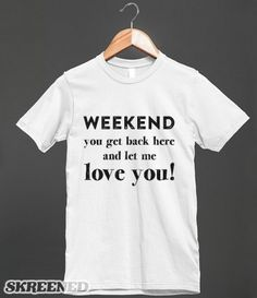 Weekend You Get Back Here And Let Me Love You! Funny Shirt for that Monday feeling - Clothes, fashion for women, men and teens