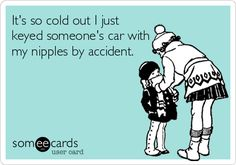 It's so cold out I just keyed someone's car with my nipples by accident.