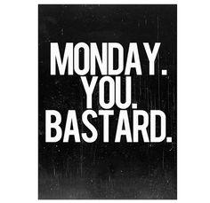 Monday. You bastard.