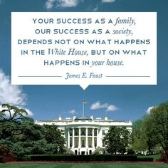 Your success as a family, our success as a society, depends not on what happens in the White House, but on what happens in your house. --Barbara Bush, as quoted by James E. Faust