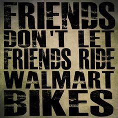 """Friends Don't Let Friends Ride Walmart Bikes"""