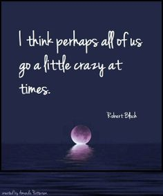 I think perhaps all of us go a little crazy at times Great Words, Wise Words, Cute Quotes, Best Quotes, Meaningful Quotes, Inspirational Quotes, Robert Bloch, Famous Author Quotes, Literary Quotes