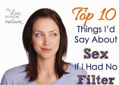 Top 10 Things I Would Say About Sex--if I had no filter! Here's brutal honesty.about sex and marriage.