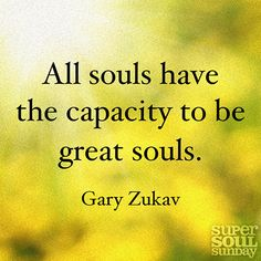 All souls have the capacity to be great souls. — Gary Zukav