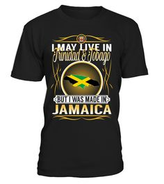 I May Live in Trinidad and Tobago But I Was Made in Jamaica Country T-Shirt V5 #JamaicaShirts
