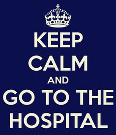 KEEP CALM AND GO TO THE HOSPITAL