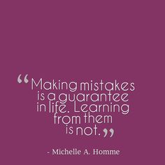 Are you learning from your mistakes?  I am. #mistakes #learn #guarantee #life #inspire #quote