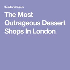 The Most Outrageous Dessert Shops In London