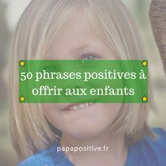 Voici 50 phrasesqui sont de véritables cadeauxpour vos enfants. Elles favoriseront leur épanouissement tout au long de leur vie.:)