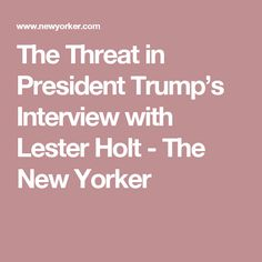 The Threat in President Trump's Interview with Lester Holt - The New Yorker