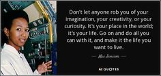Don't let anyone rob you of your imagination, your creativity, or your curiosity. It's your place in the world; it's your life. Go on and do all you can with it, and make it the life you want to live. - Mae Jemison