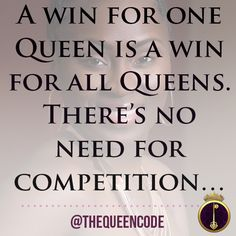 A win for one Queen is a win for all Queens.  There's no need for competition…  (www.TheQueenCode.com)