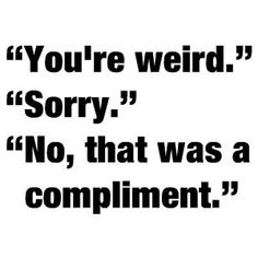 If I call you weird, you are special to me. :)
