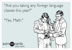 """Are you taking any foreign language classes this year?"" ""Yes, Math."" 