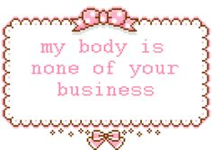 This applies to of people who have an opinion about your body. Are there exceptions? Your health practictitioner(s), close family, and close friends who have a genuine, well-founded health concern. But that's a pretty small group. Kawaii Quotes, Cute Quotes, Im Losing My Mind, Lose My Mind, Pastel Goth Quotes, Pink Quotes, Collage Des Photos, Body Love, Creepy Cute