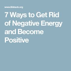 7 Ways to Get Rid of Negative Energy and Become Positive