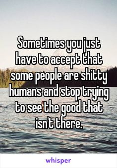 """Someone from Antelope, California, US posted a whisper, which reads """"Sometimes you just have to accept that some people are shitty humans and stop trying to see the good that isn't there. Life Alert, My Heart Is Breaking, Some People, Relationship Quotes, Breakup, Quotations, Qoutes, Positive Quotes, Best Quotes"""