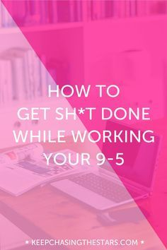 A Step-By-Step Guide To Getting Things Done While Working Your 9- 5 - Keep Chasing the Stars