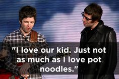 On Liam. | The 17 Funniest Things Noel Gallagher Has Ever Said