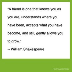 """A friend is one that knows you as you are, understands where you have been, accepts what you have become, and still, gently allows you to grow.""  - William Shakespeare"