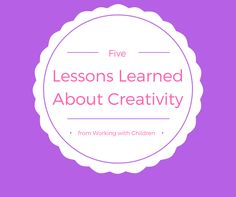 Five Lessons I have Learned about Creativity from Working with Children