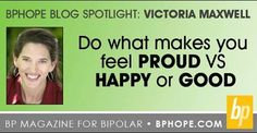 Bipolar Disorder Blog Spotlight: Victoria Maxwell Do what makes you feel PROUD vs HAPPY or GOOD. Click the link to continue reading Victoria's Post–http://www.bphope.com/bphopeblog/post/Do-What-Makes-You-Feel-Proud.aspx