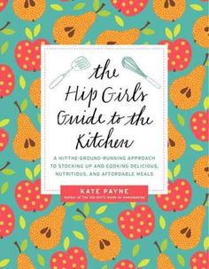 The Hip Girl's Guide to the Kitchen: A Hit-the-Ground Running Approach to Stocking Up and Cooking Delicious, Nutr...