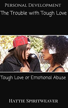 The Trouble with Tough Love: Tough Love or Emotional Abuse by Hattie Spiritweaver http://www.amazon.com/dp/B00YMAVIWS/ref=cm_sw_r_pi_dp_tC8Bvb1BJ46YN
