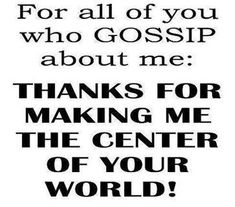 For all of you who gossip about me: Thanks for making me the center of YOUR world ! Your only taking away from your self don't bother me NONE!