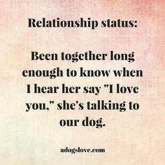"Relationship status: Been together long enough to know when I hear her say ""I love you,"" she's talking to out dog."