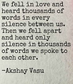 We fell in love and heard thousands of words in every silence between us. Then we fell apart and heard only silence in thousands of words we spoke to each other.  -Akshay Vasu