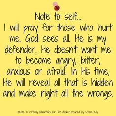 Note to self. I will pray for those who hurt me. God sees all. He is my defender. He doesn't want me to become angry, bitter, anxious or afraid. In His time, He will reveal all that is hidden and make right all the wrongs. Faith Quotes, Bible Quotes, Bible Verses, Me Quotes, Scriptures, Godly Quotes, Peace Quotes, Great Quotes, Quotes To Live By