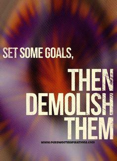Set some goals, then demolish them.