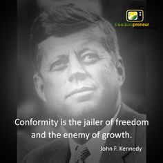"""""""Conformity is the jailer of freedom and the enemy of growth"""" - John F. Kennedy"""