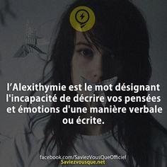 l'Alexithymie est le mot désignant l'incapacité de décrire vos pensées et émotions d'une manière verbale ou écrite. | Saviez-vous que ?