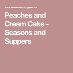 Peaches and Cream Cake - Seasons and Suppers
