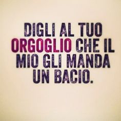 Dile a tu orgullo que el mío le manda un beso. Glie l ho detto è rimasto così (faccia arrossita occhi sgranati emo) Smile Quotes, True Quotes, Words Quotes, Funny Quotes, Sayings, Italian Phrases, Italian Quotes, My Mood, Wall Quotes