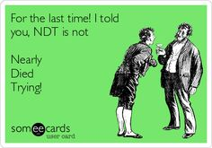 For the last time! I told you, NDT is not Nearly Died Trying!